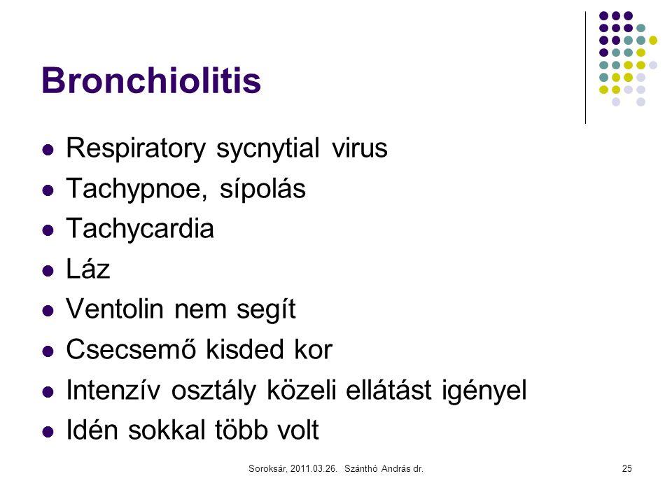 Soroksár, 2011.03.26. Szánthó András dr.25 Bronchiolitis  Respiratory sycnytial virus  Tachypnoe, sípolás  Tachycardia  Láz  Ventolin nem segít 