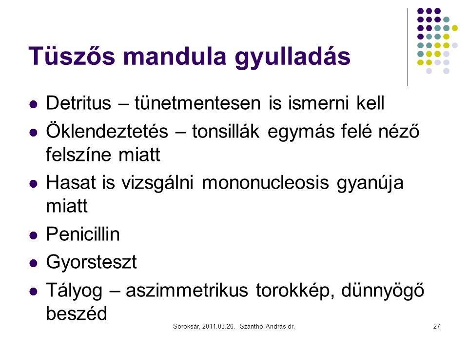 Soroksár, 2011.03.26. Szánthó András dr.27 Tüszős mandula gyulladás  Detritus – tünetmentesen is ismerni kell  Öklendeztetés – tonsillák egymás felé