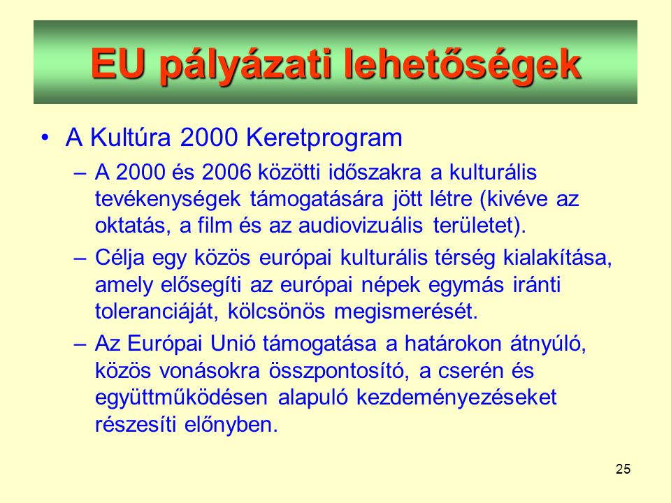 25 EU pályázati lehetőségek •A Kultúra 2000 Keretprogram –A 2000 és 2006 közötti időszakra a kulturális tevékenységek támogatására jött létre (kivéve az oktatás, a film és az audiovizuális területet).
