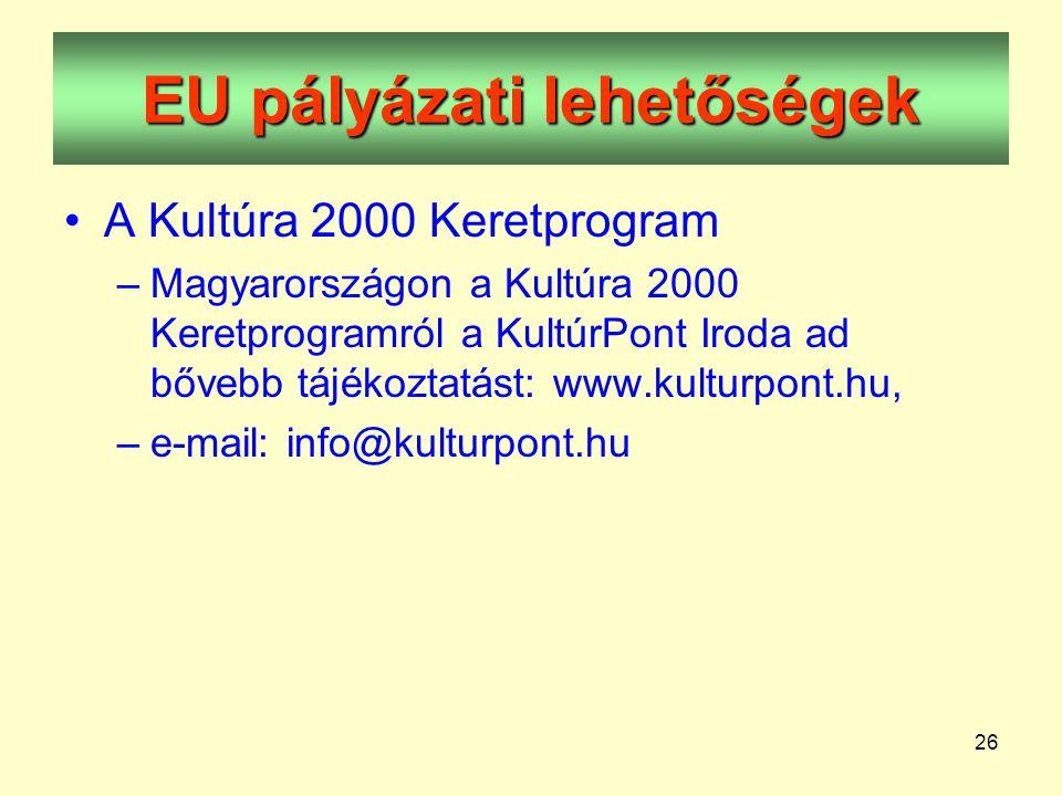 26 EU pályázati lehetőségek •A Kultúra 2000 Keretprogram –Magyarországon a Kultúra 2000 Keretprogramról a KultúrPont Iroda ad bővebb tájékoztatást: www.kulturpont.hu, –e-mail: info@kulturpont.hu