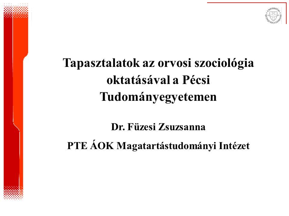 Tapasztalatok az orvosi szociológia oktatásával a Pécsi Tudományegyetemen Dr. Füzesi Zsuzsanna PTE ÁOK Magatartástudományi Intézet