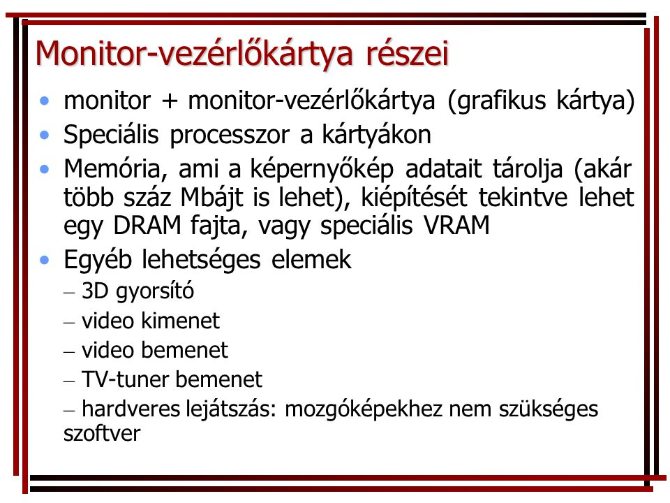 Monitor-vezérlőkártya részei •monitor + monitor-vezérlőkártya (grafikus kártya) •Speciális processzor a kártyákon •Memória, ami a képernyőkép adatait tárolja (akár több száz Mbájt is lehet), kiépítését tekintve lehet egy DRAM fajta, vagy speciális VRAM •Egyéb lehetséges elemek – 3D gyorsító – video kimenet – video bemenet – TV-tuner bemenet – hardveres lejátszás: mozgóképekhez nem szükséges szoftver