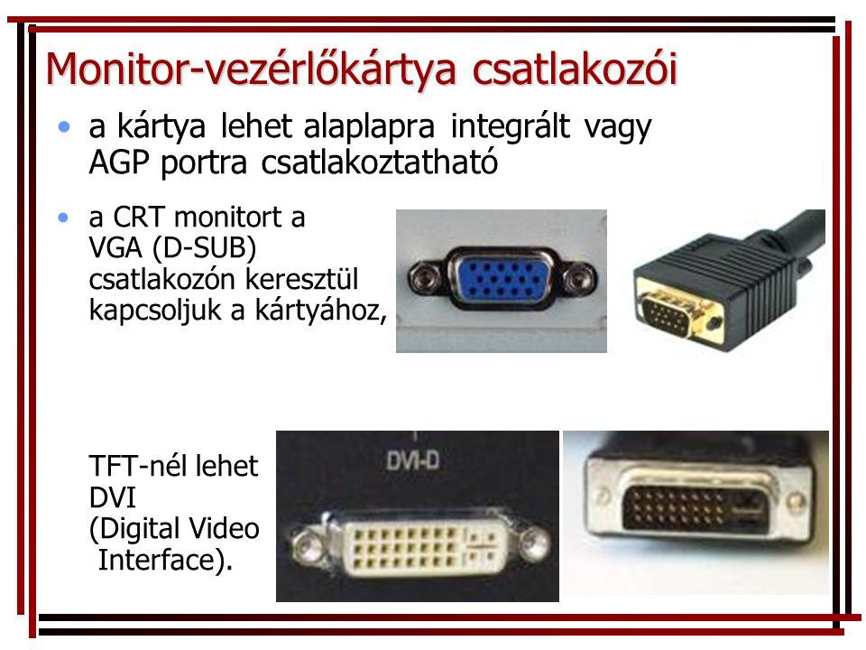 Monitor-vezérlőkártya csatlakozói •a kártya lehet alaplapra integrált vagy AGP portra csatlakoztatható •a CRT monitort a VGA (D-SUB) csatlakozón keresztül kapcsoljuk a kártyához, TFT-nél lehet DVI (Digital Video Interface).