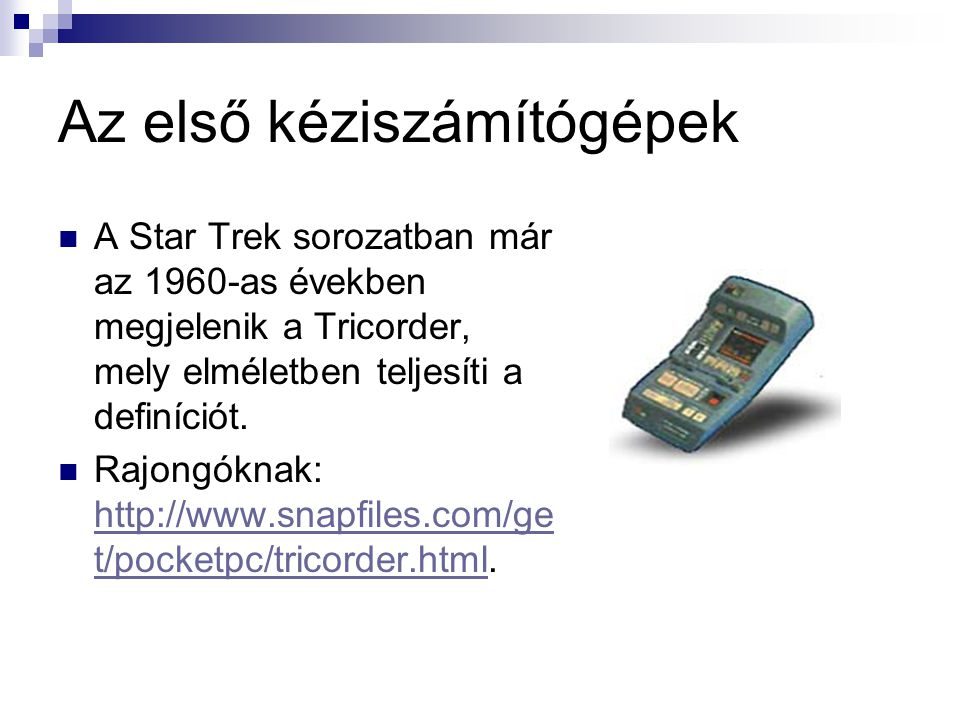 Az első kéziszámítógépek  A Star Trek sorozatban már az 1960-as években megjelenik a Tricorder, mely elméletben teljesíti a definíciót.