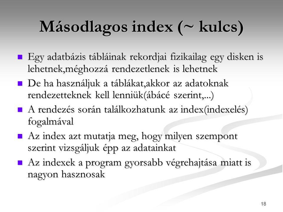 18 Másodlagos index (~ kulcs)  Egy adatbázis tábláinak rekordjai fizikailag egy disken is lehetnek,méghozzá rendezetlenek is lehetnek  De ha használjuk a táblákat,akkor az adatoknak rendezetteknek kell lenniük(ábácé szerint,...)  A rendezés során találkozhatunk az index(indexelés) fogalmával  Az index azt mutatja meg, hogy milyen szempont szerint vizsgáljuk épp az adatainkat  Az indexek a program gyorsabb végrehajtása miatt is nagyon hasznosak