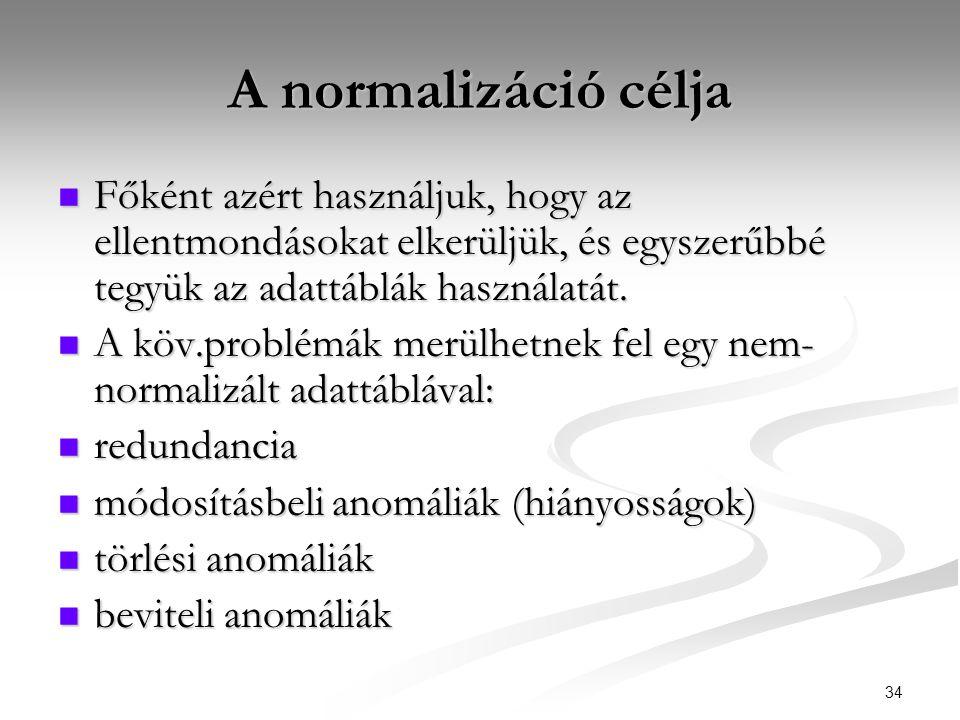 34 A normalizáció célja  Főként azért használjuk, hogy az ellentmondásokat elkerüljük, és egyszerűbbé tegyük az adattáblák használatát.  A köv.probl