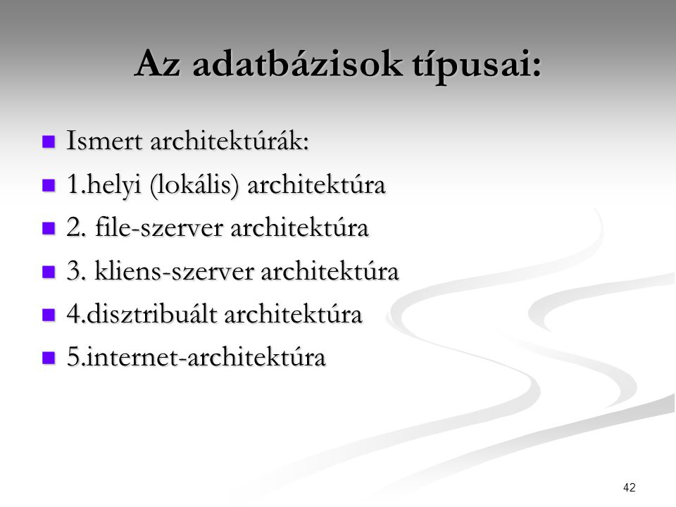 42 Az adatbázisok típusai:  Ismert architektúrák:  1.helyi (lokális) architektúra  2. file-szerver architektúra  3. kliens-szerver architektúra 