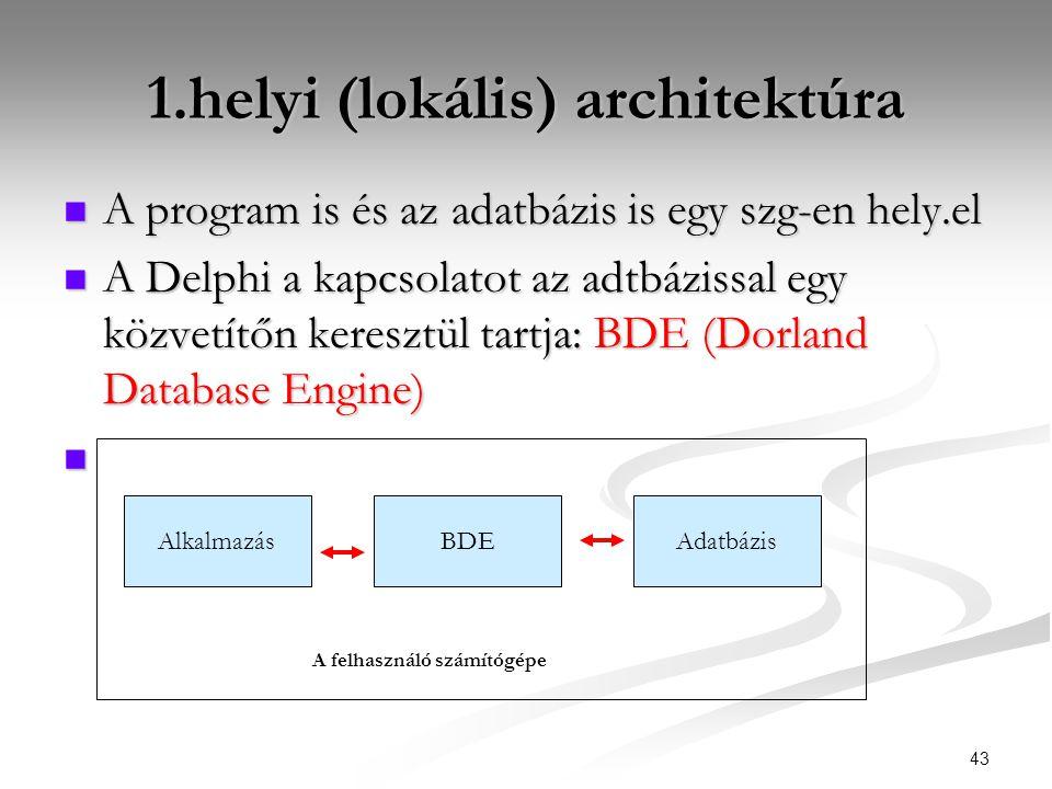 43 1.helyi (lokális) architektúra  A program is és az adatbázis is egy szg-en hely.el  A Delphi a kapcsolatot az adtbázissal egy közvetítőn keresztül tartja: BDE (Dorland Database Engine)  AlkalmazásBDEAdatbázis A felhasználó számítógépe