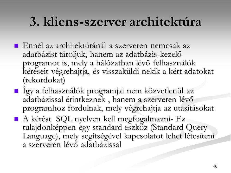 46 3. kliens-szerver architektúra  Ennél az architektúránál a szerveren nemcsak az adatbázist tároljuk, hanem az adatbázis-kezelő programot is, mely