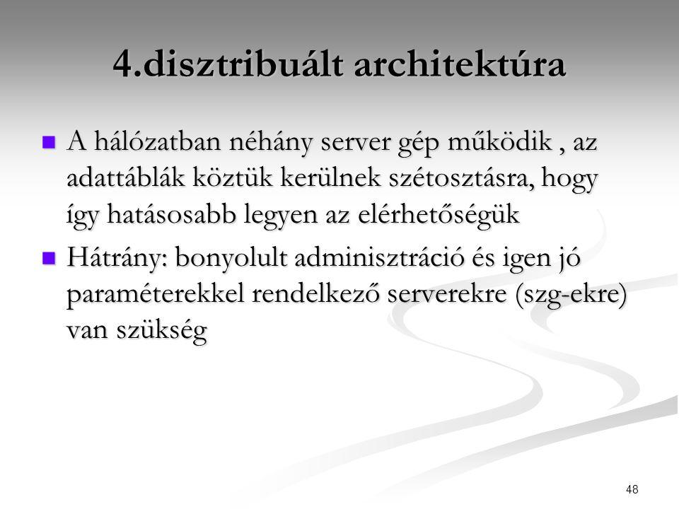 48 4.disztribuált architektúra  A hálózatban néhány server gép működik, az adattáblák köztük kerülnek szétosztásra, hogy így hatásosabb legyen az elérhetőségük  Hátrány: bonyolult adminisztráció és igen jó paraméterekkel rendelkező serverekre (szg-ekre) van szükség