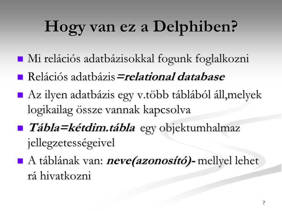 7 Hogy van ez a Delphiben?  Mi relációs adatbázisokkal fogunk foglalkozni  Relációs adatbázis=relational database  Az ilyen adatbázis egy v.több tá