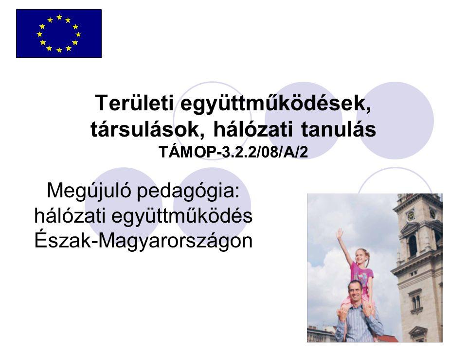 Területi együttműködések, társulások, hálózati tanulás TÁMOP-3.2.2/08/A/2 Megújuló pedagógia: hálózati együttműködés Észak-Magyarországon