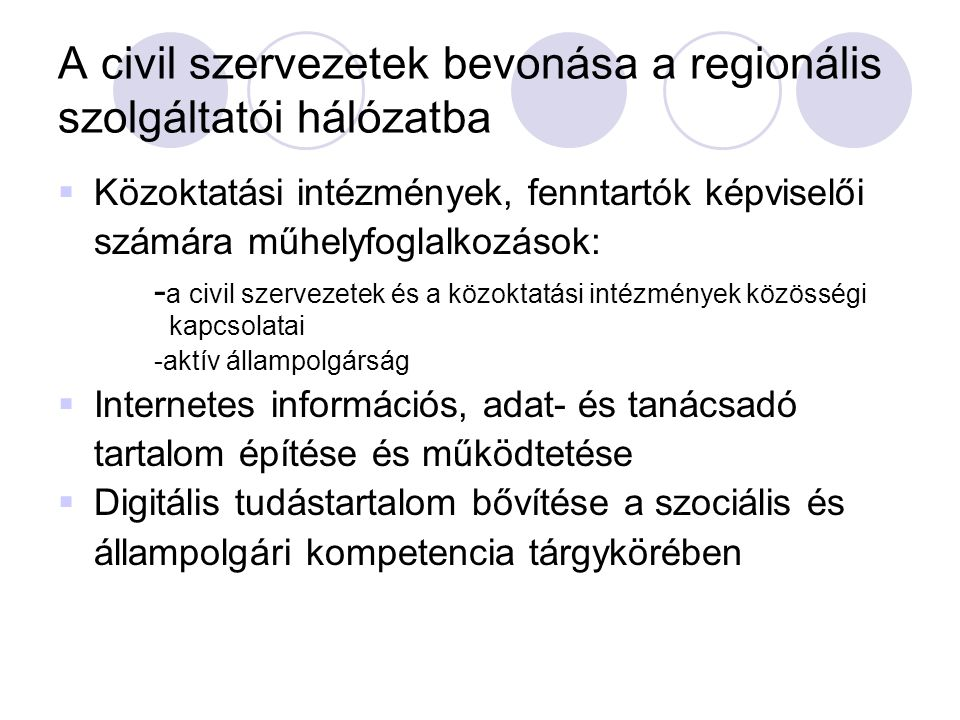 A civil szervezetek bevonása a regionális szolgáltatói hálózatba  Közoktatási intézmények, fenntartók képviselői számára műhelyfoglalkozások: - a civil szervezetek és a közoktatási intézmények közösségi kapcsolatai -aktív állampolgárság  Internetes információs, adat- és tanácsadó tartalom építése és működtetése  Digitális tudástartalom bővítése a szociális és állampolgári kompetencia tárgykörében