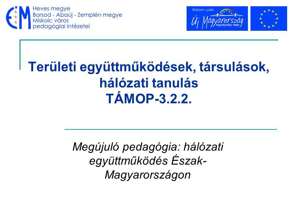 Területi együttműködések, társulások, hálózati tanulás TÁMOP-3.2.2. Megújuló pedagógia: hálózati együttműködés Észak- Magyarországon
