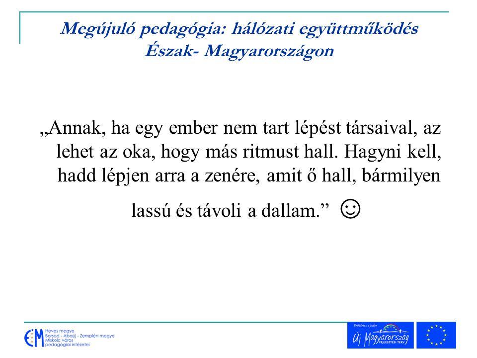 """Megújuló pedagógia: hálózati együttműködés Észak- Magyarországon """"Annak, ha egy ember nem tart lépést társaival, az lehet az oka, hogy más ritmust hal"""