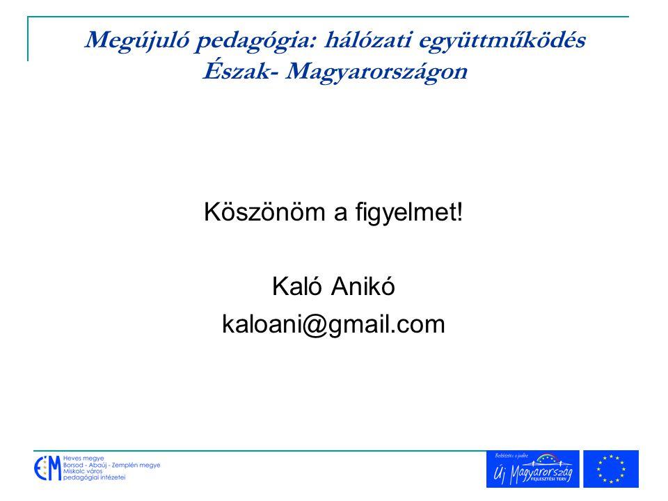 Megújuló pedagógia: hálózati együttműködés Észak- Magyarországon Köszönöm a figyelmet! Kaló Anikó kaloani@gmail.com