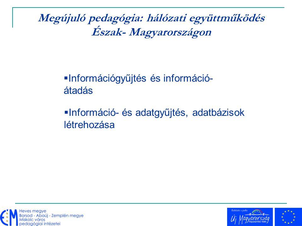 Megújuló pedagógia: hálózati együttműködés Észak- Magyarországon  Információ- és adatgyűjtés, adatbázisok létrehozása  Információgyűjtés és informác