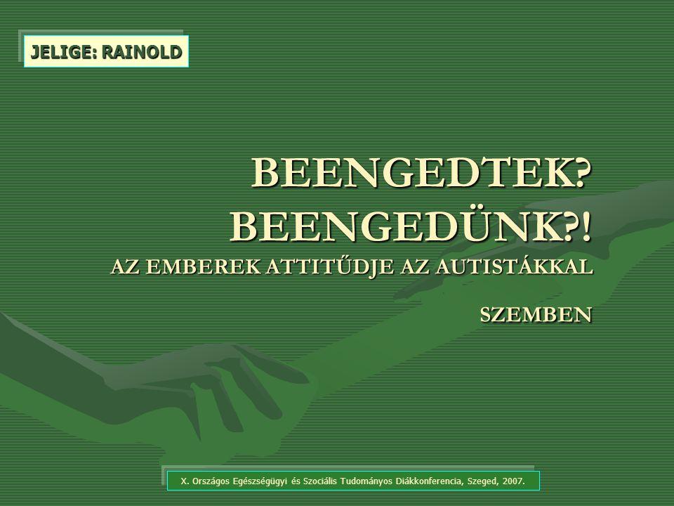 BEENGEDTEK? BEENGEDÜNK?! AZ EMBEREK ATTITŰDJE AZ AUTISTÁKKAL SZEMBEN X. Országos Egészségügyi és Szociális Tudományos Diákkonferencia, Szeged, 2007. J