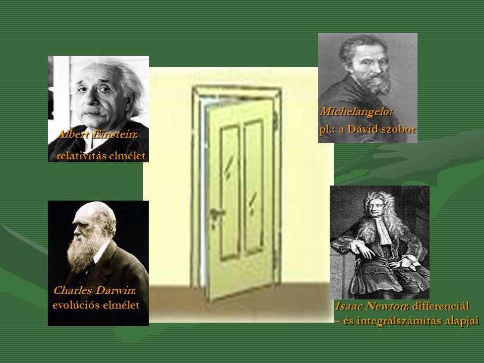 Michelangelo: pl.: a Dávid szobor Isaac Newton: differenciál – és integrálszámítás alapjai Albert Einstein: relativitás elmélet Charles Darwin: evolúc