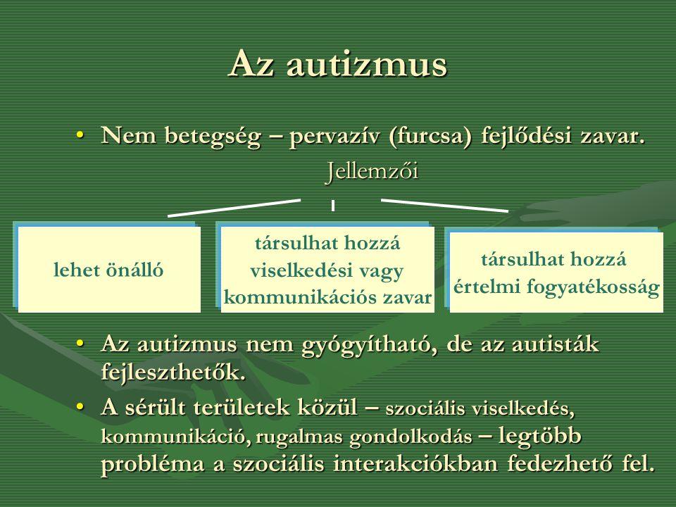 Az autizmus •Nem betegség – pervazív (furcsa) fejlődési zavar. Jellemzői •Az autizmus nem gyógyítható, de az autisták fejleszthetők. •A sérült terület