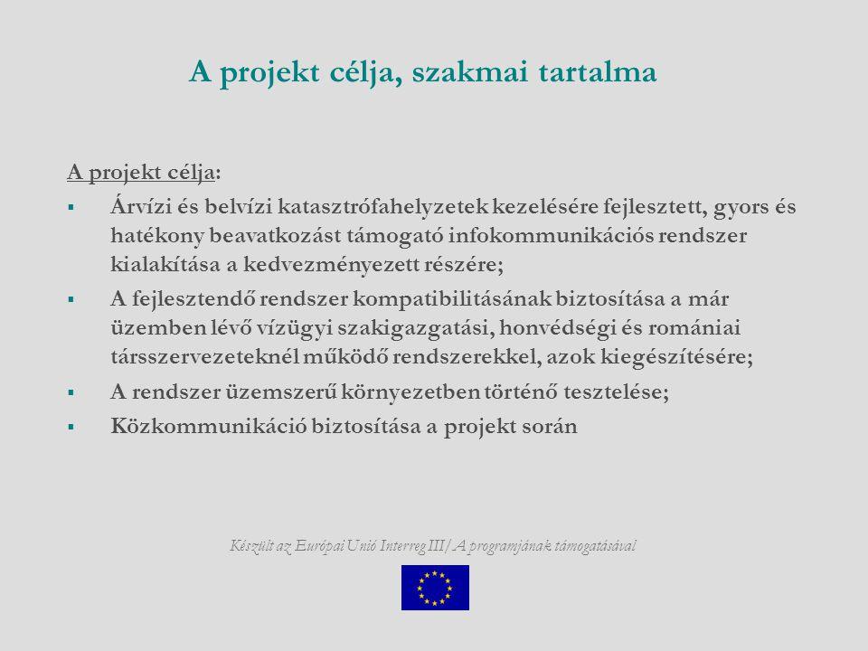 Készült az Európai Unió Interreg III/A programjának támogatásával A projekt célja, szakmai tartalma A projekt célja:  Árvízi és belvízi katasztrófahelyzetek kezelésére fejlesztett, gyors és hatékony beavatkozást támogató infokommunikációs rendszer kialakítása a kedvezményezett részére;  A fejlesztendő rendszer kompatibilitásának biztosítása a már üzemben lévő vízügyi szakigazgatási, honvédségi és romániai társszervezeteknél működő rendszerekkel, azok kiegészítésére;  A rendszer üzemszerű környezetben történő tesztelése;  Közkommunikáció biztosítása a projekt során