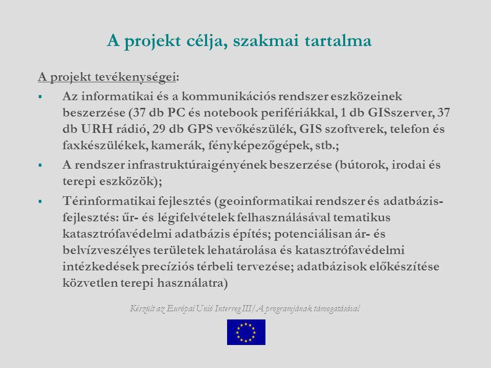 Készült az Európai Unió Interreg III/A programjának támogatásával A projekt célja, szakmai tartalma A projekt tevékenységei:  Az informatikai és a kommunikációs rendszer eszközeinek beszerzése (37 db PC és notebook perifériákkal, 1 db GISszerver, 37 db URH rádió, 29 db GPS vevőkészülék, GIS szoftverek, telefon és faxkészülékek, kamerák, fényképezőgépek, stb.;  A rendszer infrastruktúraigényének beszerzése (bútorok, irodai és terepi eszközök);  Térinformatikai fejlesztés (geoinformatikai rendszer és adatbázis- fejlesztés: űr- és légifelvételek felhasználásával tematikus katasztrófavédelmi adatbázis építés; potenciálisan ár- és belvízveszélyes területek lehatárolása és katasztrófavédelmi intézkedések precíziós térbeli tervezése; adatbázisok előkészítése közvetlen terepi használatra)