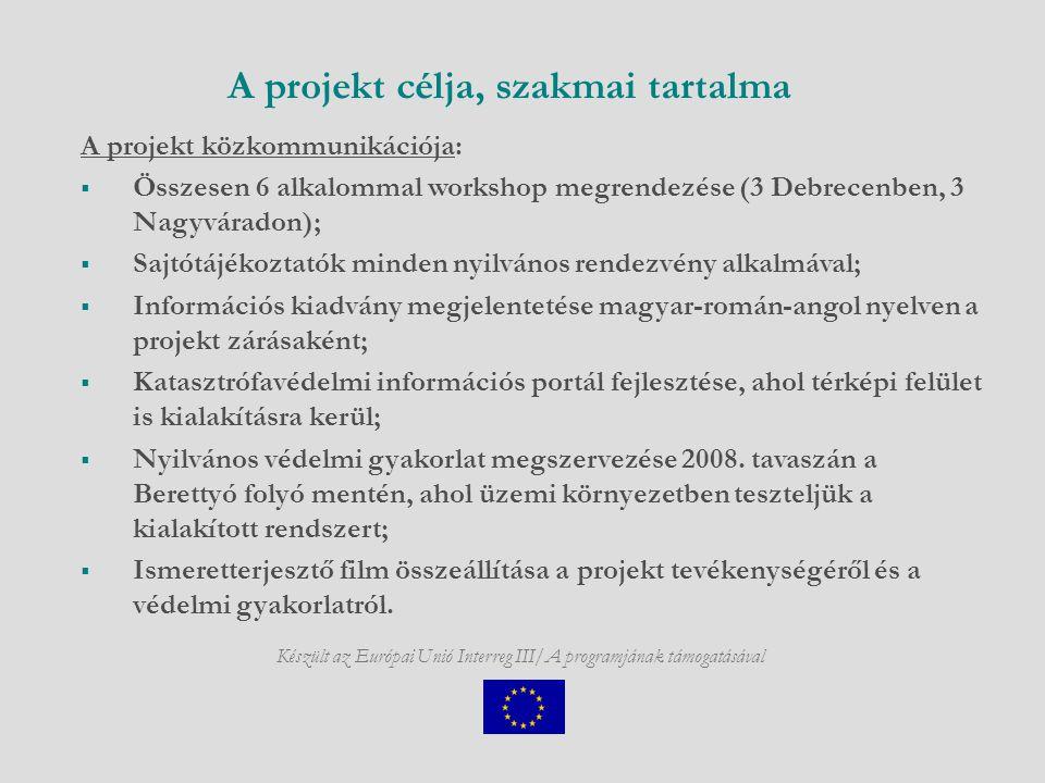 Készült az Európai Unió Interreg III/A programjának támogatásával A projekt célja, szakmai tartalma A projekt közkommunikációja:  Összesen 6 alkalommal workshop megrendezése (3 Debrecenben, 3 Nagyváradon);  Sajtótájékoztatók minden nyilvános rendezvény alkalmával;  Információs kiadvány megjelentetése magyar-román-angol nyelven a projekt zárásaként;  Katasztrófavédelmi információs portál fejlesztése, ahol térképi felület is kialakításra kerül;  Nyilvános védelmi gyakorlat megszervezése 2008.