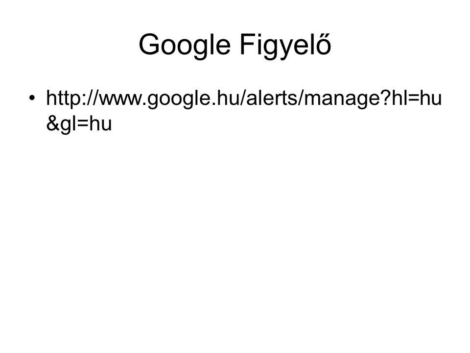 Google Figyelő •http://www.google.hu/alerts/manage?hl=hu &gl=hu