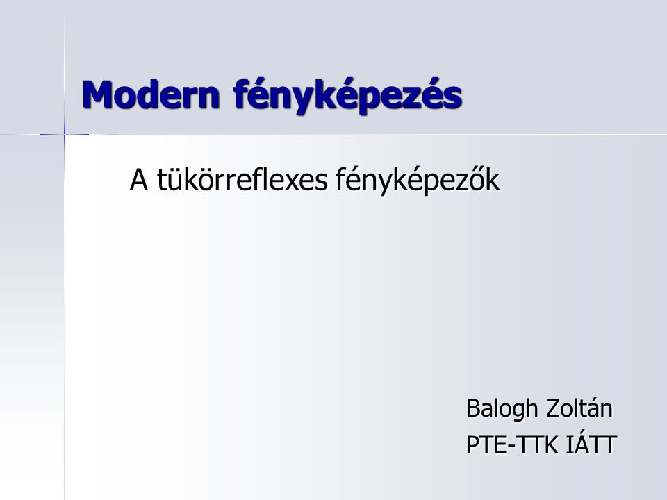 Modern fényképezés Balogh Zoltán PTE-TTK IÁTT A tükörreflexes fényképezők