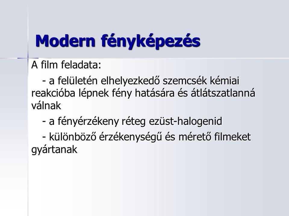 Modern fényképezés A film feladata: - a felületén elhelyezkedő szemcsék kémiai reakcióba lépnek fény hatására és átlátszatlanná válnak - a fényérzékeny réteg ezüst-halogenid - különböző érzékenységű és mérető filmeket gyártanak