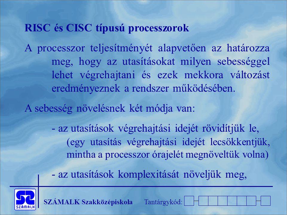 SZÁMALK SzakközépiskolaTantárgykód: RISC és CISC típusú processzorok A processzor teljesítményét alapvetően az határozza meg, hogy az utasításokat milyen sebességgel lehet végrehajtani és ezek mekkora változást eredményeznek a rendszer működésében.
