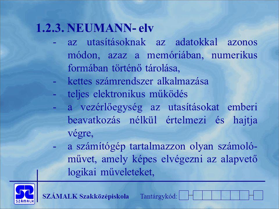 SZÁMALK SzakközépiskolaTantárgykód: 1.2.3. NEUMANN- elv -az utasításoknak az adatokkal azonos módon, azaz a memóriában, numerikus formában történő tár
