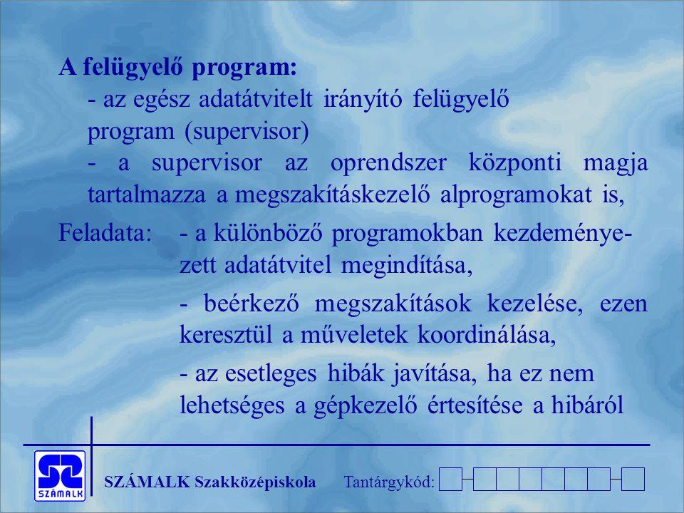 SZÁMALK SzakközépiskolaTantárgykód: A felügyelő program: - az egész adatátvitelt irányító felügyelő program (supervisor) - a supervisor az oprendszer
