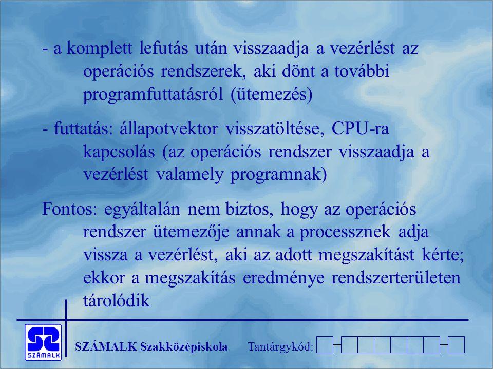 SZÁMALK SzakközépiskolaTantárgykód: - a komplett lefutás után visszaadja a vezérlést az operációs rendszerek, aki dönt a további programfuttatásról (ütemezés) - futtatás: állapotvektor visszatöltése, CPU-ra kapcsolás (az operációs rendszer visszaadja a vezérlést valamely programnak) Fontos: egyáltalán nem biztos, hogy az operációs rendszer ütemezője annak a processznek adja vissza a vezérlést, aki az adott megszakítást kérte; ekkor a megszakítás eredménye rendszerterületen tárolódik