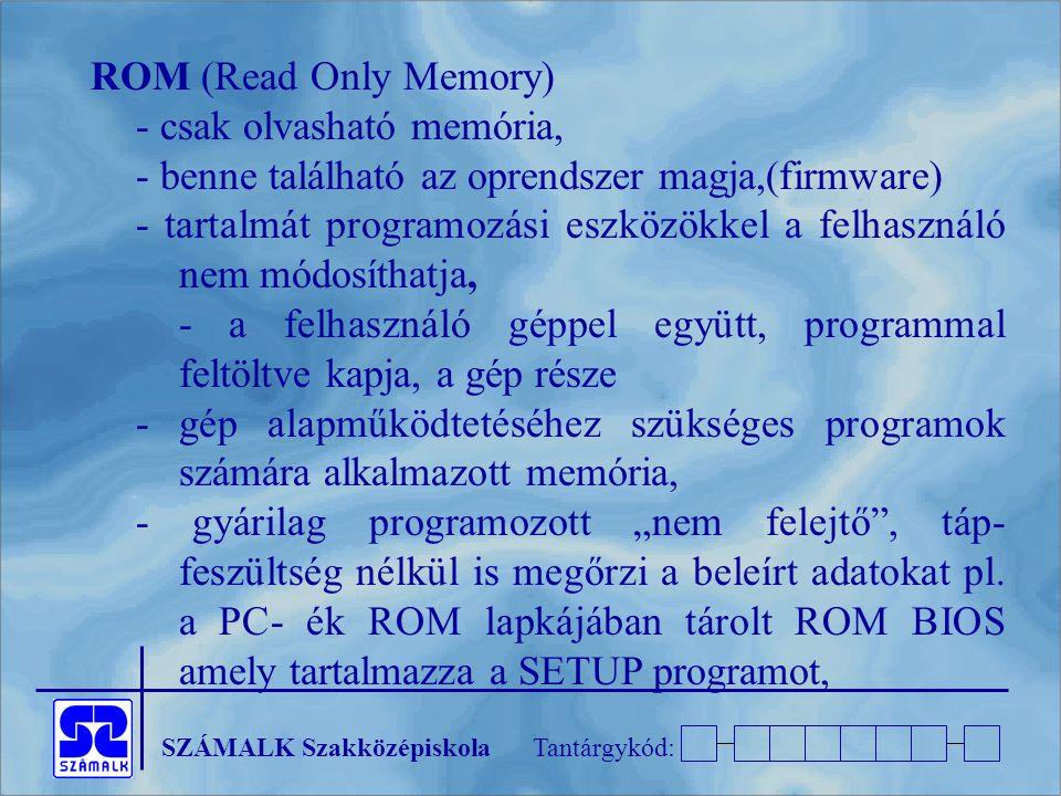 """SZÁMALK SzakközépiskolaTantárgykód: ROM (Read Only Memory) - csak olvasható memória, - benne található az oprendszer magja,(firmware) - tartalmát programozási eszközökkel a felhasználó nem módosíthatja, - a felhasználó géppel együtt, programmal feltöltve kapja, a gép része - gép alapműködtetéséhez szükséges programok számára alkalmazott memória, - gyárilag programozott """"nem felejtő , táp- feszültség nélkül is megőrzi a beleírt adatokat pl."""