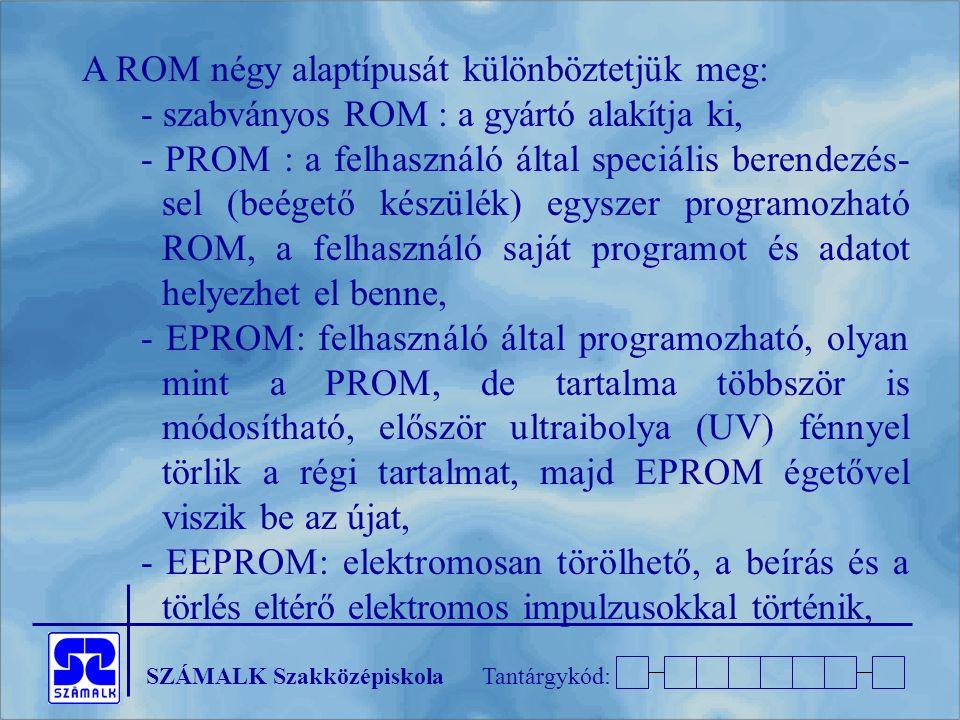 SZÁMALK SzakközépiskolaTantárgykód: A ROM négy alaptípusát különböztetjük meg: - szabványos ROM : a gyártó alakítja ki, - PROM : a felhasználó által speciális berendezés- sel (beégető készülék) egyszer programozható ROM, a felhasználó saját programot és adatot helyezhet el benne, - EPROM: felhasználó által programozható, olyan mint a PROM, de tartalma többször is módosítható, először ultraibolya (UV) fénnyel törlik a régi tartalmat, majd EPROM égetővel viszik be az újat, - EEPROM: elektromosan törölhető, a beírás és a törlés eltérő elektromos impulzusokkal történik,