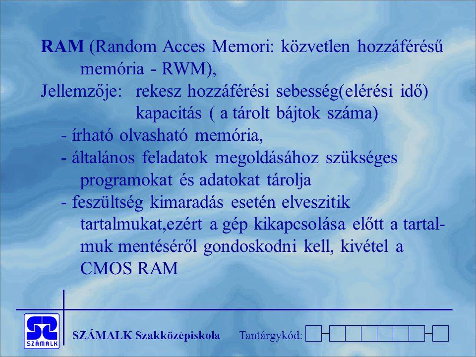 SZÁMALK SzakközépiskolaTantárgykód: RAM (Random Acces Memori: közvetlen hozzáférésű memória - RWM), Jellemzője:rekesz hozzáférési sebesség(elérési idő) kapacitás ( a tárolt bájtok száma) - írható olvasható memória, - általános feladatok megoldásához szükséges programokat és adatokat tárolja - feszültség kimaradás esetén elveszitik tartalmukat,ezért a gép kikapcsolása előtt a tartal- muk mentéséről gondoskodni kell, kivétel a CMOS RAM