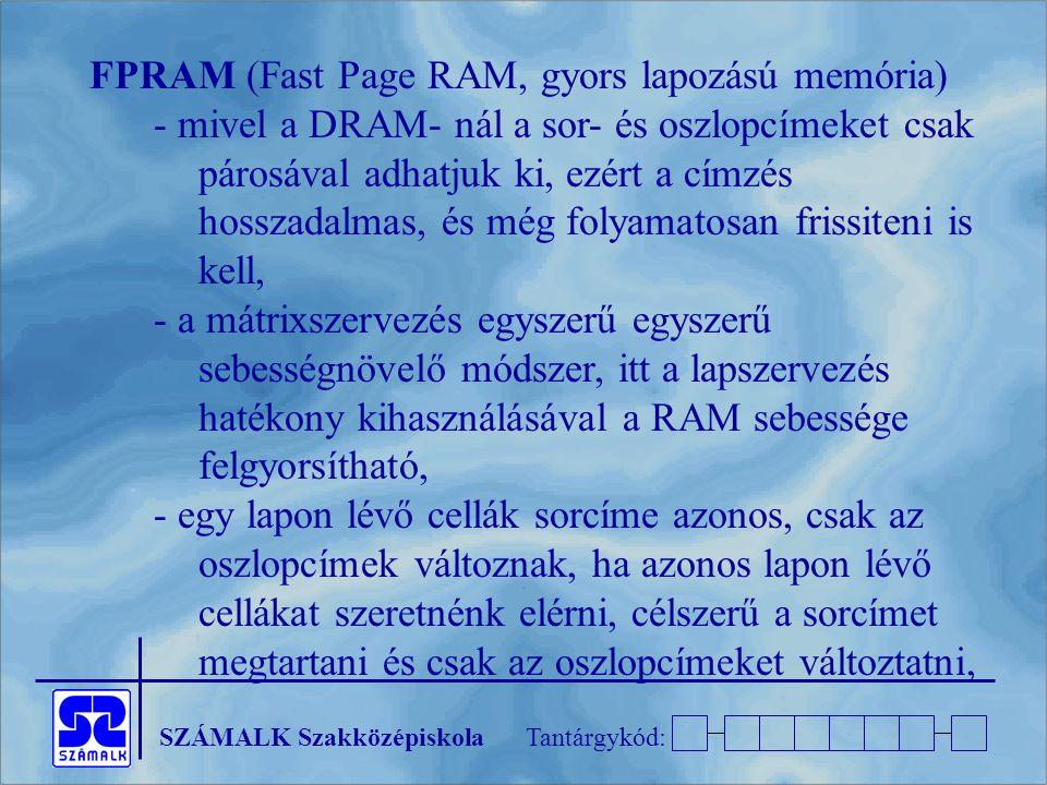 SZÁMALK SzakközépiskolaTantárgykód: FPRAM (Fast Page RAM, gyors lapozású memória) - mivel a DRAM- nál a sor- és oszlopcímeket csak párosával adhatjuk ki, ezért a címzés hosszadalmas, és még folyamatosan frissiteni is kell, - a mátrixszervezés egyszerű egyszerű sebességnövelő módszer, itt a lapszervezés hatékony kihasználásával a RAM sebessége felgyorsítható, - egy lapon lévő cellák sorcíme azonos, csak az oszlopcímek változnak, ha azonos lapon lévő cellákat szeretnénk elérni, célszerű a sorcímet megtartani és csak az oszlopcímeket változtatni,