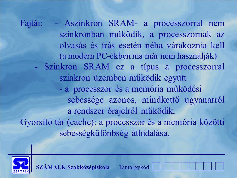 SZÁMALK SzakközépiskolaTantárgykód: Fajtái:- Aszinkron SRAM- a processzorral nem szinkronban működik, a processzornak az olvasás és írás esetén néha várakoznia kell (a modern PC-ékben ma már nem használják) - Szinkron SRAM ez a típus a processzorral szinkron üzemben működik együtt - a processzor és a memória működési sebessége azonos, mindkettő ugyanarról a rendszer órajelről működik, Gyorsító tár (cache): a processzor és a memória közötti sebességkülönbség áthidalása,