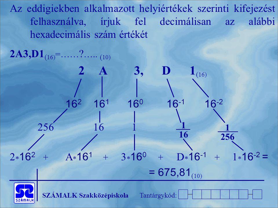 SZÁMALK SzakközépiskolaTantárgykód: Az eddigiekben alkalmazott helyiértékek szerinti kifejezést felhasználva, írjuk fel decimálisan az alábbi hexadecimális szám értékét 2A3,D1 ( 16) =…… .