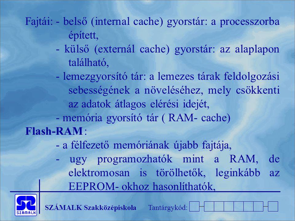 SZÁMALK SzakközépiskolaTantárgykód: Fajtái:- belső (internal cache) gyorstár: a processzorba épített, - külső (externál cache) gyorstár: az alaplapon található, - lemezgyorsító tár: a lemezes tárak feldolgozási sebességének a növeléséhez, mely csökkenti az adatok átlagos elérési idejét, - memória gyorsító tár ( RAM- cache) Flash-RAM: - a félfezető memóriának újabb fajtája, - ugy programozhatók mint a RAM, de elektromosan is törölhetők, leginkább az EEPROM- okhoz hasonlíthatók,