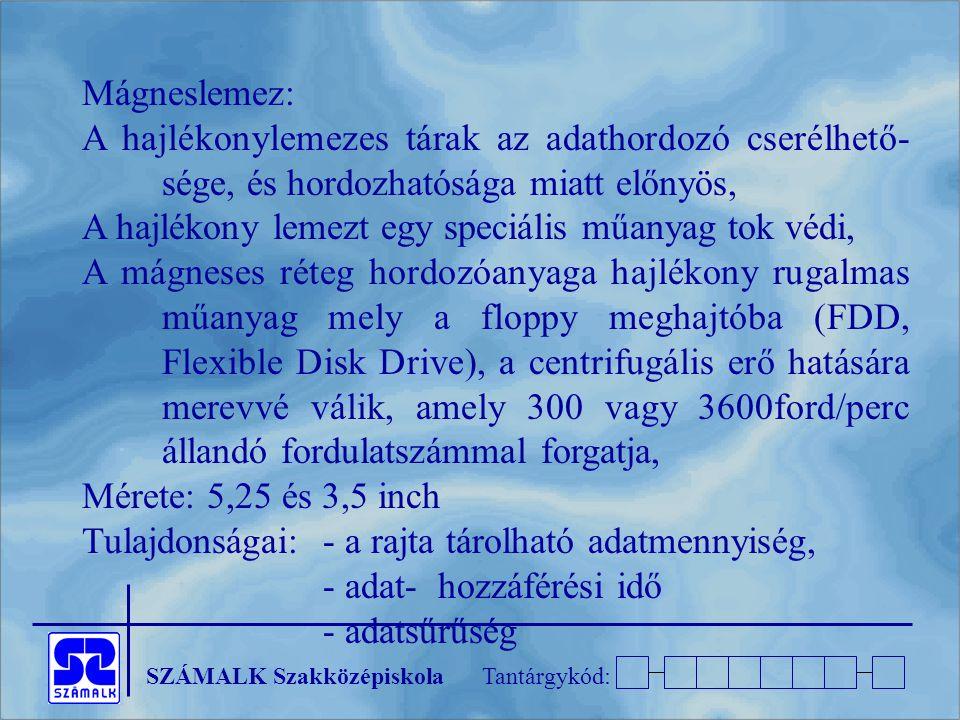 SZÁMALK SzakközépiskolaTantárgykód: Mágneslemez: A hajlékonylemezes tárak az adathordozó cserélhető- sége, és hordozhatósága miatt előnyös, A hajlékony lemezt egy speciális műanyag tok védi, A mágneses réteg hordozóanyaga hajlékony rugalmas műanyag mely a floppy meghajtóba (FDD, Flexible Disk Drive), a centrifugális erő hatására merevvé válik, amely 300 vagy 3600ford/perc állandó fordulatszámmal forgatja, Mérete: 5,25 és 3,5 inch Tulajdonságai:- a rajta tárolható adatmennyiség, - adat- hozzáférési idő - adatsűrűség