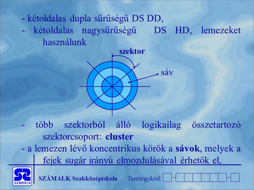 SZÁMALK SzakközépiskolaTantárgykód: - kétoldalas dupla sűrűségű DS DD, - kétoldalas nagysűrűségű DS HD, lemezeket használunk - több szektorból álló logikailag összetartozó szektorcsoport: cluster - a lemezen lévő koncentrikus körök a sávok, melyek a fejek sugár irányú elmozdulásával érhetők el, sáv szektor