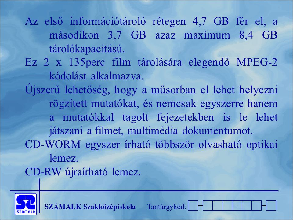 SZÁMALK SzakközépiskolaTantárgykód: Az első információtároló rétegen 4,7 GB fér el, a másodikon 3,7 GB azaz maximum 8,4 GB tárolókapacitású. Ez 2 x 13