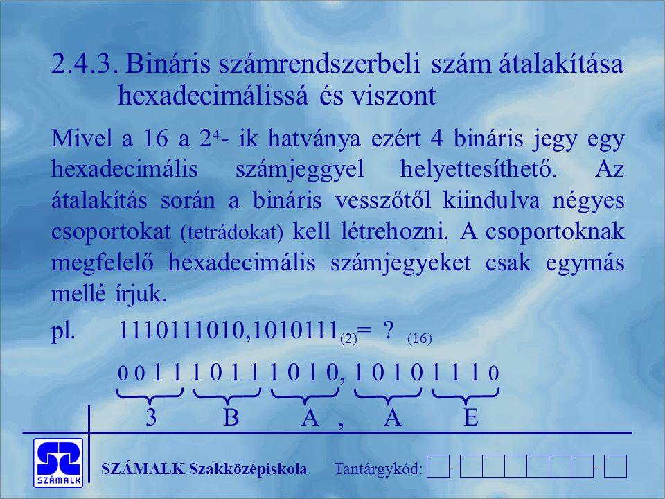 SZÁMALK SzakközépiskolaTantárgykód: 2.4.3. Bináris számrendszerbeli szám átalakítása hexadecimálissá és viszont Mivel a 16 a 2 4 - ik hatványa ezért 4