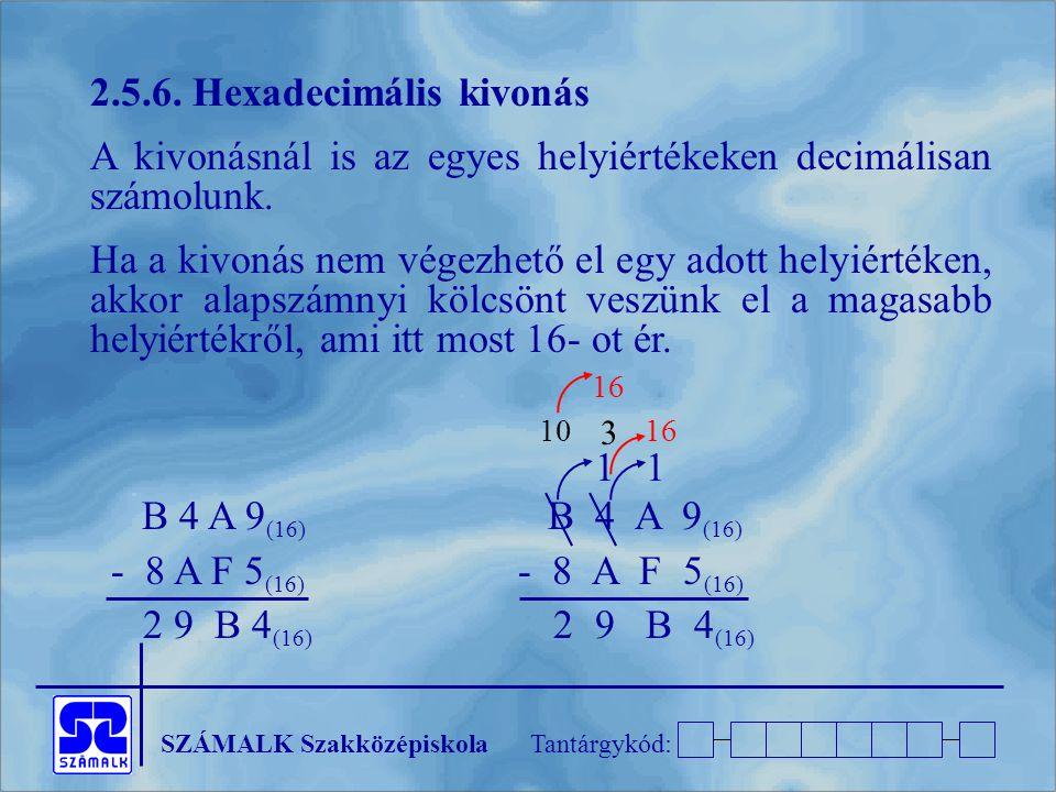 SZÁMALK SzakközépiskolaTantárgykód: 2.5.6. Hexadecimális kivonás A kivonásnál is az egyes helyiértékeken decimálisan számolunk. Ha a kivonás nem végez