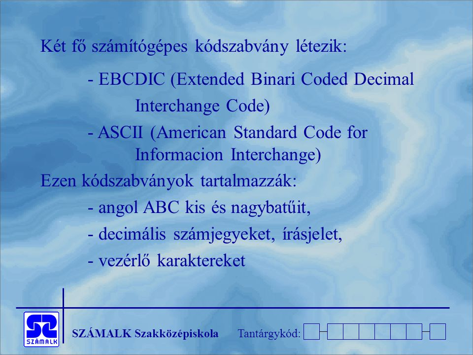 SZÁMALK SzakközépiskolaTantárgykód: Két fő számítógépes kódszabvány létezik: - EBCDIC (Extended Binari Coded Decimal Interchange Code) - ASCII (American Standard Code for Informacion Interchange) Ezen kódszabványok tartalmazzák: - angol ABC kis és nagybatűit, - decimális számjegyeket, írásjelet, - vezérlő karaktereket
