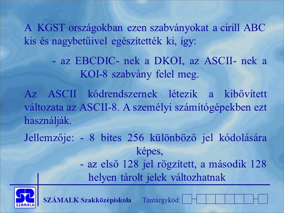SZÁMALK SzakközépiskolaTantárgykód: A KGST országokban ezen szabványokat a cirill ABC kis és nagybetűivel egészítették ki, így: - az EBCDIC- nek a DKOI, az ASCII- nek a KOI-8 szabvány felel meg.