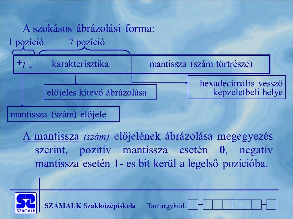 SZÁMALK SzakközépiskolaTantárgykód: A szokásos ábrázolási forma: A mantissza (szám) előjelének ábrázolása megegyezés szerint, pozitív mantissza esetén