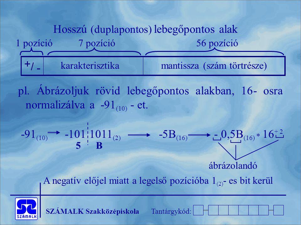 SZÁMALK SzakközépiskolaTantárgykód: pl. Ábrázoljuk rövid lebegőpontos alakban, 16- osra normalizálva a -91 (10) - et. -91 (10) -101 1011 (2) -5B (16)